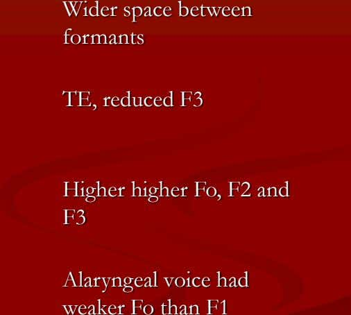 Wider space between formants TE, reduced F3 Higher higher Fo, F2 and F3 Alaryngeal voice