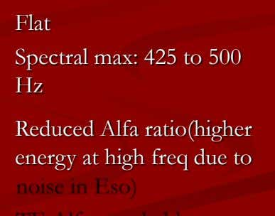 Flat Spectral max: 425 to 500 Hz Reduced Alfa ratio(higher energy at high freq due