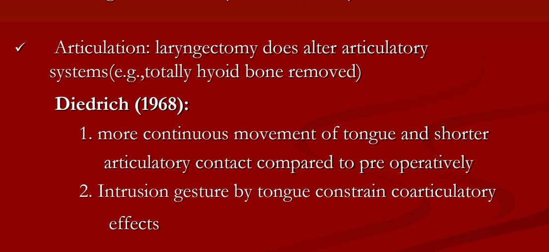  Articulation: laryngectomy does alter articulatory systems(e.g.,totally hyoid bone removed) Diedrich (1968): 1.