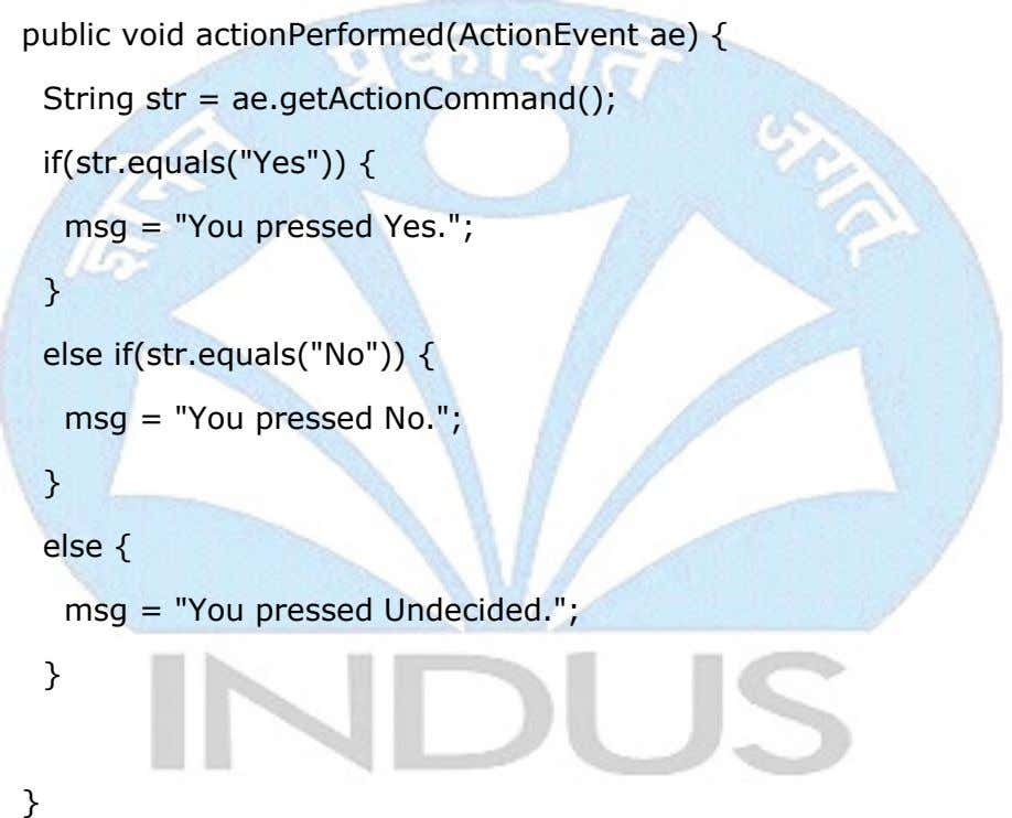 "public void actionPerformed(ActionEvent ae) { String str = ae.getActionCommand(); if(str.equals(""Yes"")) { msg ="