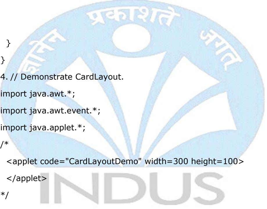 } } 4. // Demonstrate CardLayout. import java.awt.*; import java.awt.event.*; import java.applet.*; /* <applet