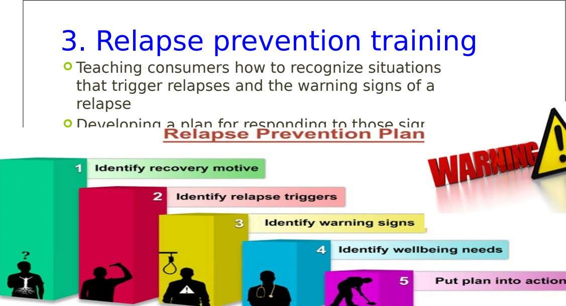 3. Relapse prevention training  Teaching consumers how to recognize situations that trigger relapses and the