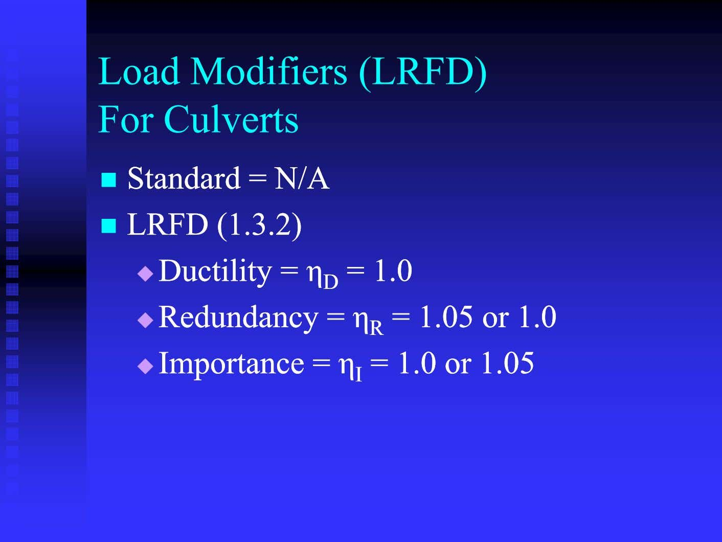 Load Modifiers (LRFD) For Culverts  StandardStandard == N/AN/A  LRFDLRFD (1(1 33 2)2) 