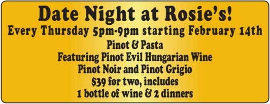 Date Night at Rosie's! Every Thursday 5pm-9pmstarting February 14th Pinot&Pasta FeaturingPinotEvilHungarianWine