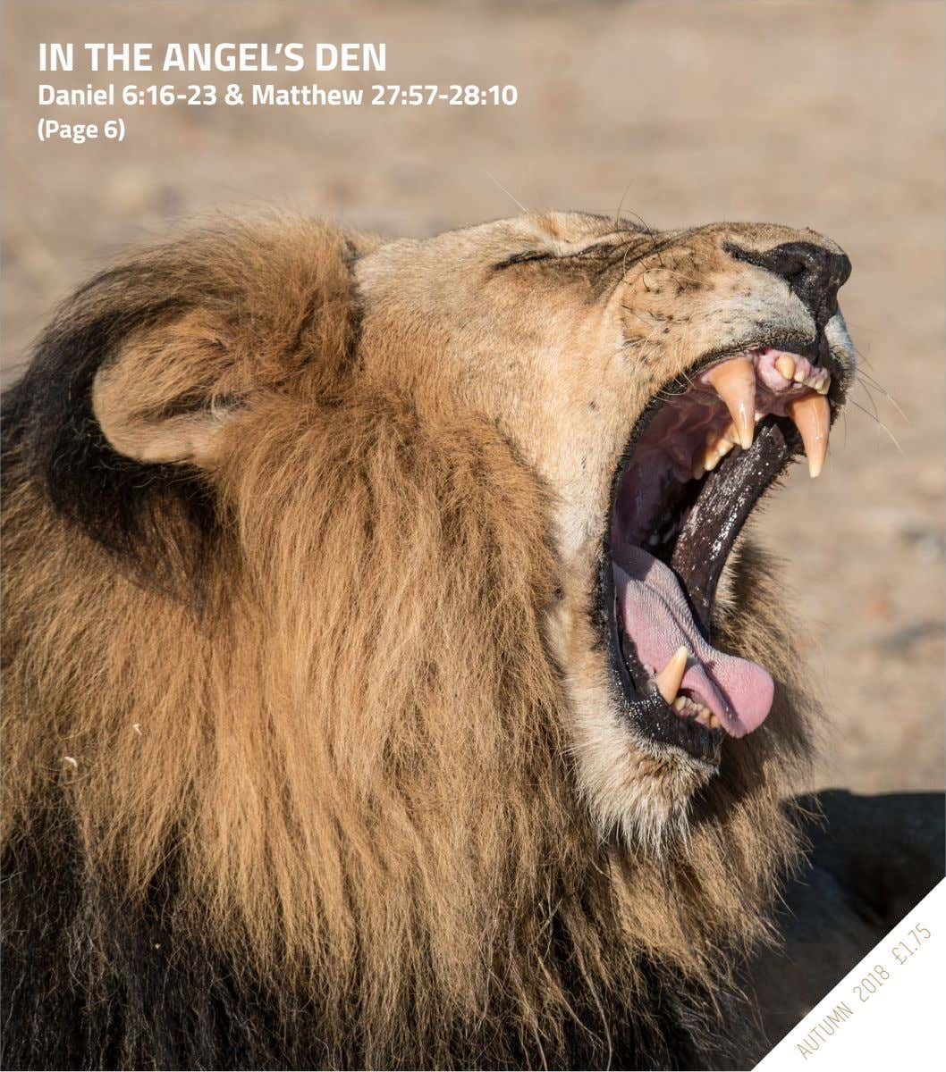 IN THE ANGEL'S DEN Daniel 6:16-23 & Matthew 27:57-28:10 (Page 6) AUTUMN 2018 £1.75