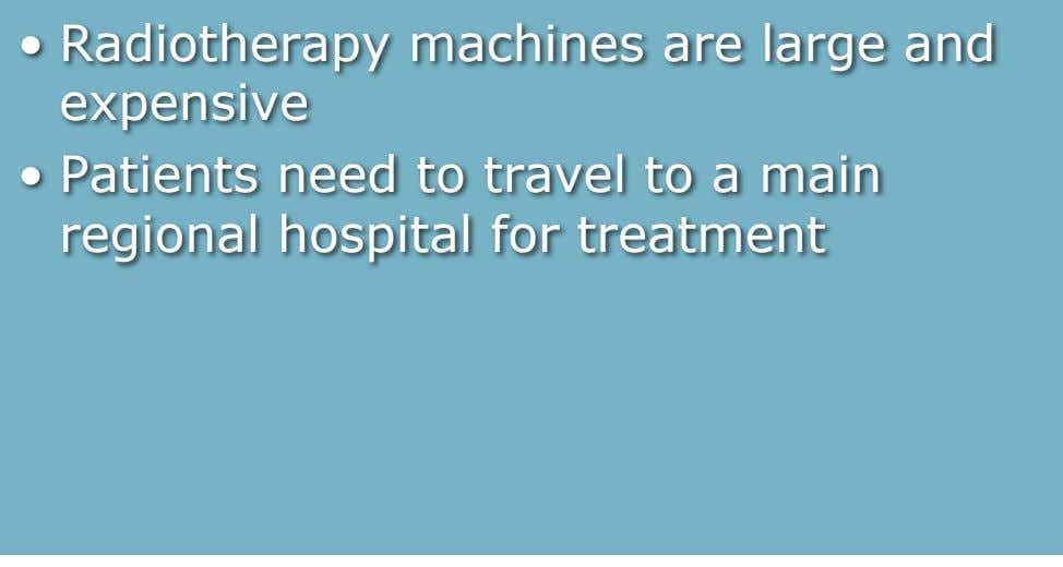 Radiotherapy machines are large and expensive •   Patients need to travel to a main regional