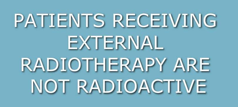 PATIENTS RECEIVING EXTERNAL RADIOTHERAPY ARE NOT RADIOACTIVE