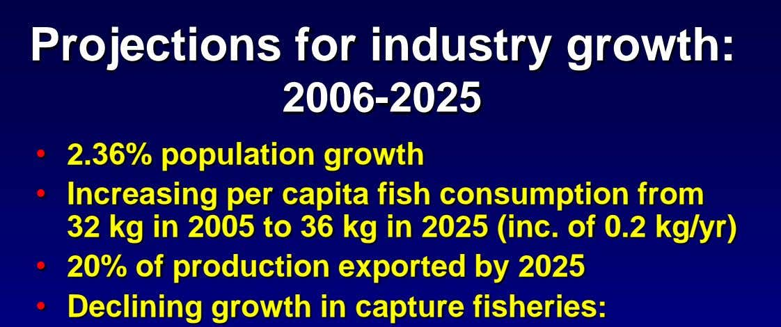 Projections for industry growth: 2006-2025 • 2.36% population growth • Increasing per capita fish consumption