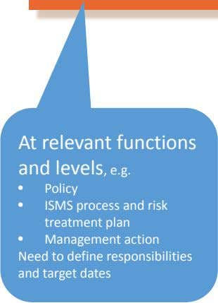 At relevant functions and levels, e.g. • Policy • • ISMS process and risk treatment plan