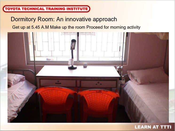 Dormitory Room: An innovative approach Get up at 5.45 A.M Make up the room Proceed