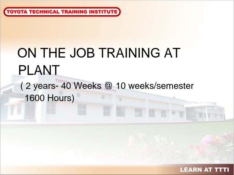 ON THE JOB TRAINING AT PLANT ( 2 years- 40 Weeks @ 10 weeks/semester 1600