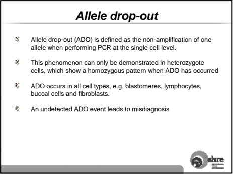 Allele drop-out Allele drop-out (ADO) is defined as the non-amplification of one allele when performing