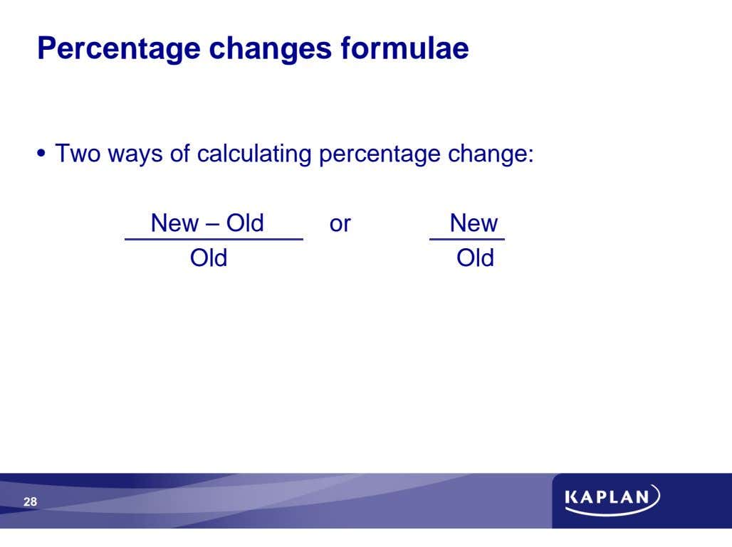 Percentage changes formulae • Two ways of calculating percentage change: New – Old or New