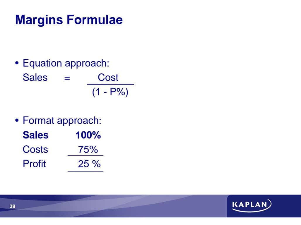 Margins Formulae • Equation approach: Sales = Cost (1 - P%) • Format approach: Sales