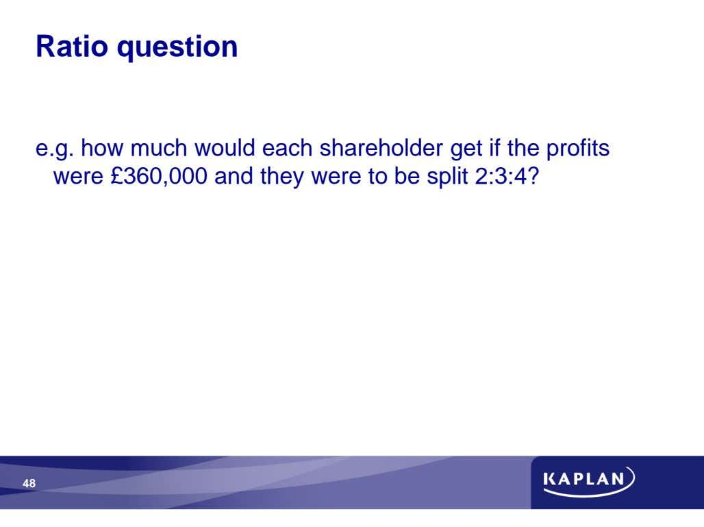Ratio question e.g. how much would each shareholder get if the profits were £360,000 and