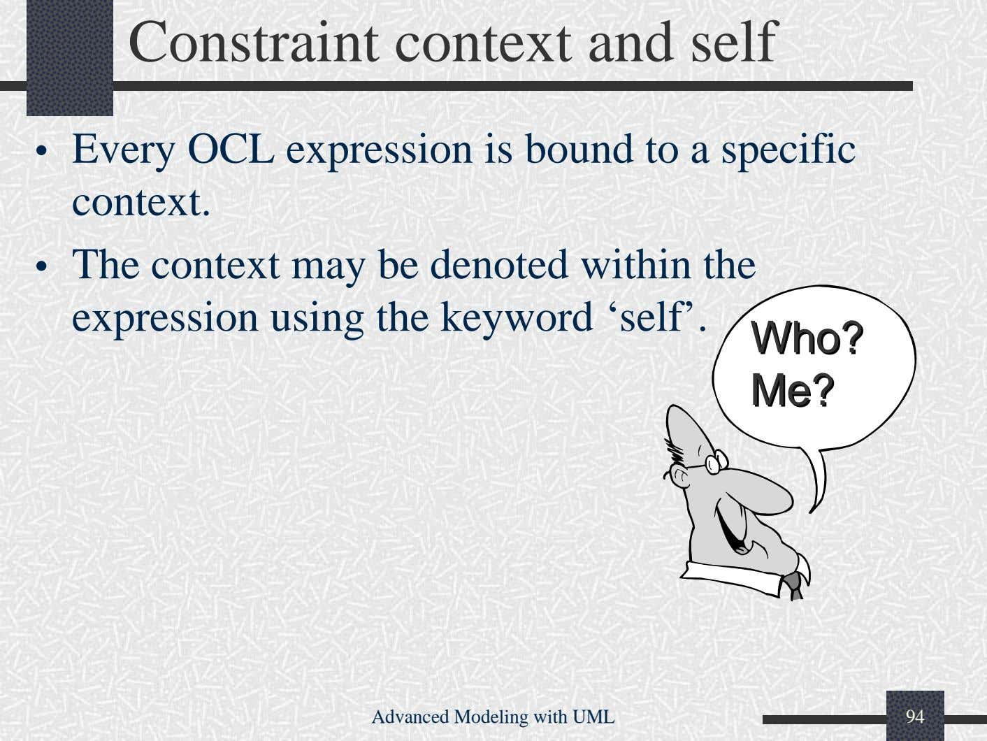 Constraint context and self • Every OCL expression is bound to a specific context. •