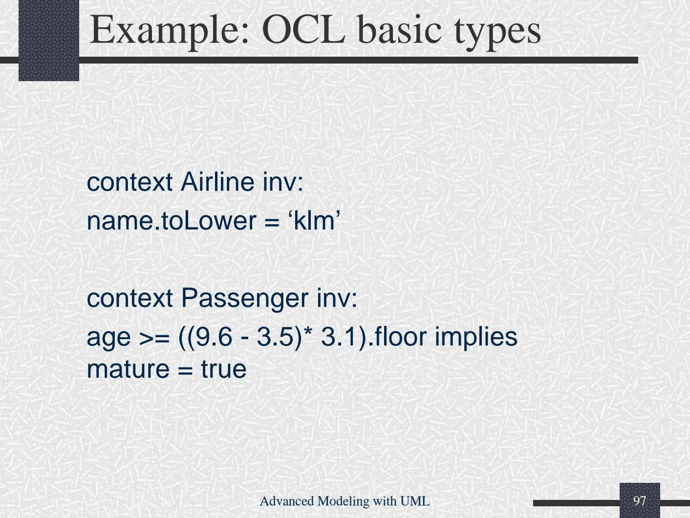 Example: OCL basic types context Airline inv: name.toLower = 'klm' context Passenger inv: age >=