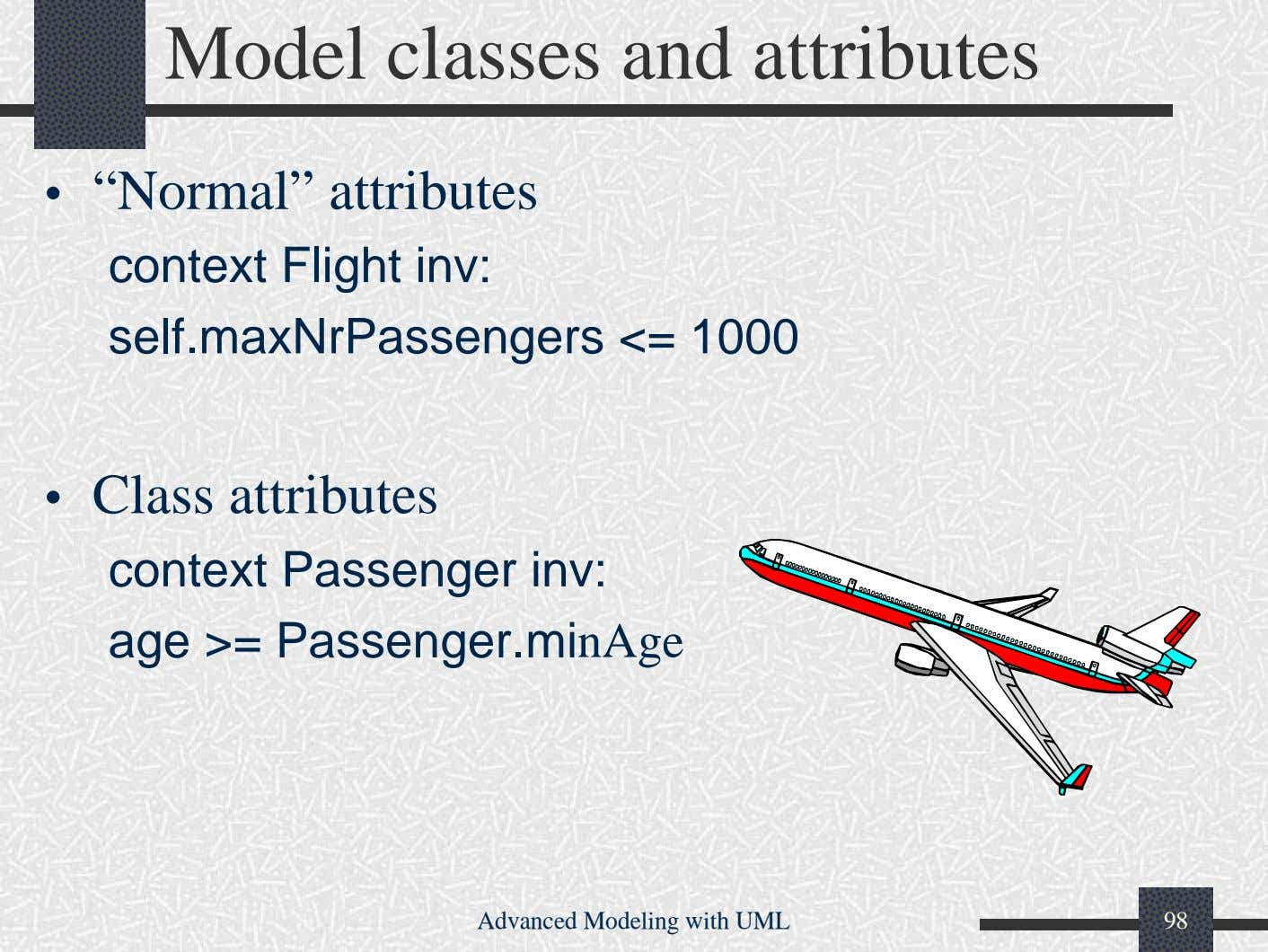 "Model classes and attributes • ""Normal"" attributes context Flight inv: self.maxNrPassengers <= 1000 •"