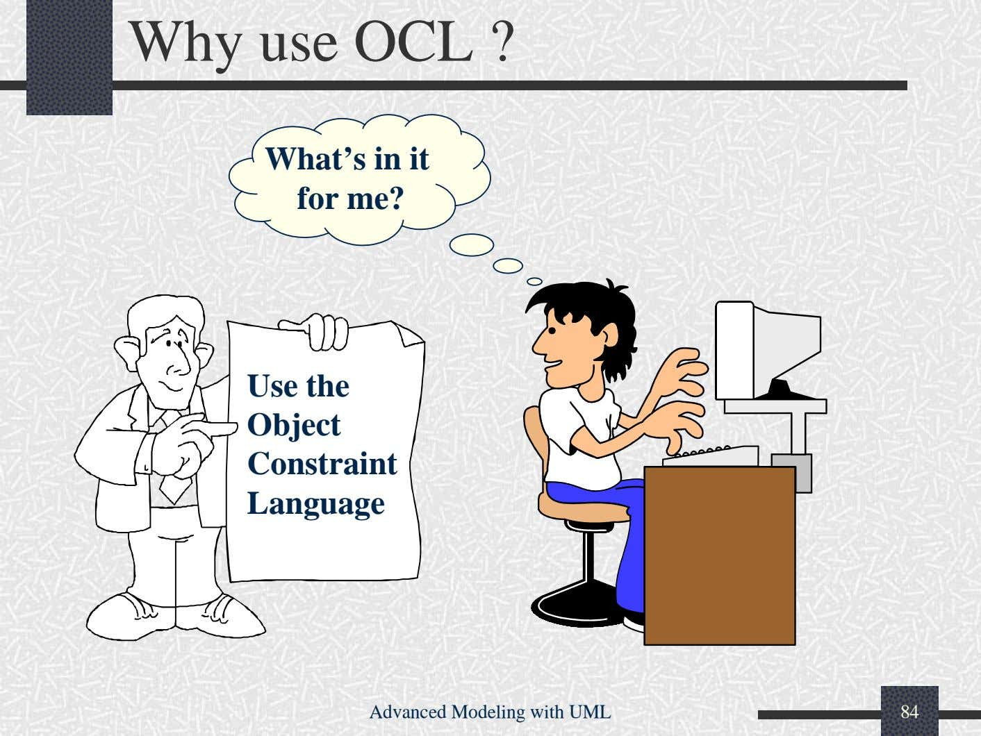 Why use OCL ? What's in it for me? Use the Object Constraint Language Advanced