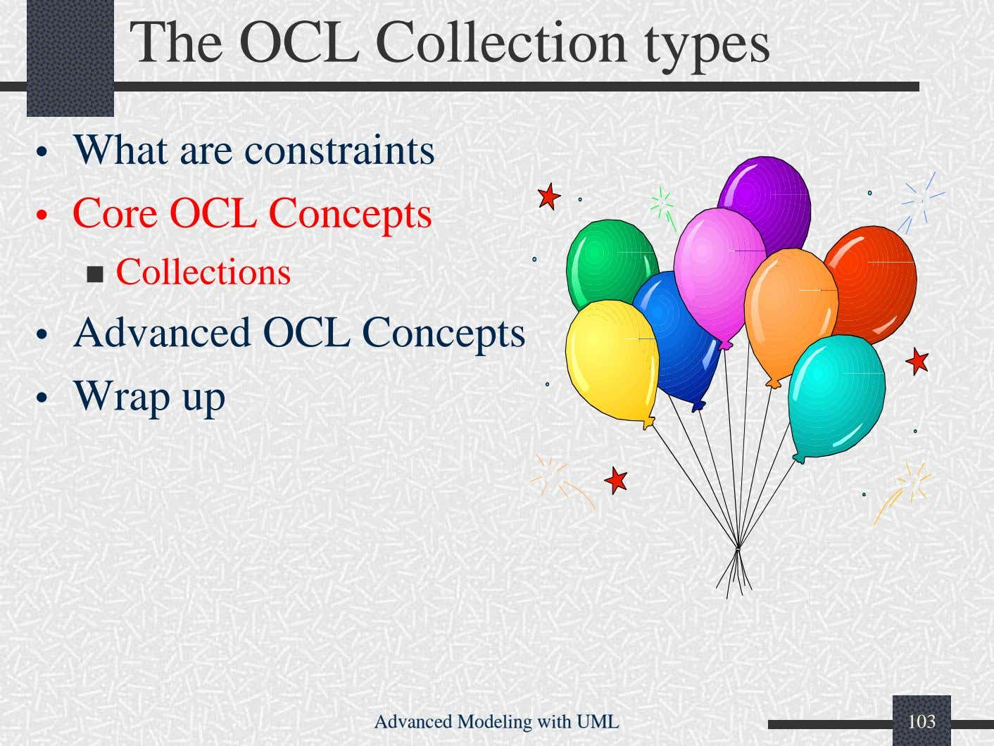 The OCL Collection types • What are constraints • Core OCL Concepts Collections • Advanced