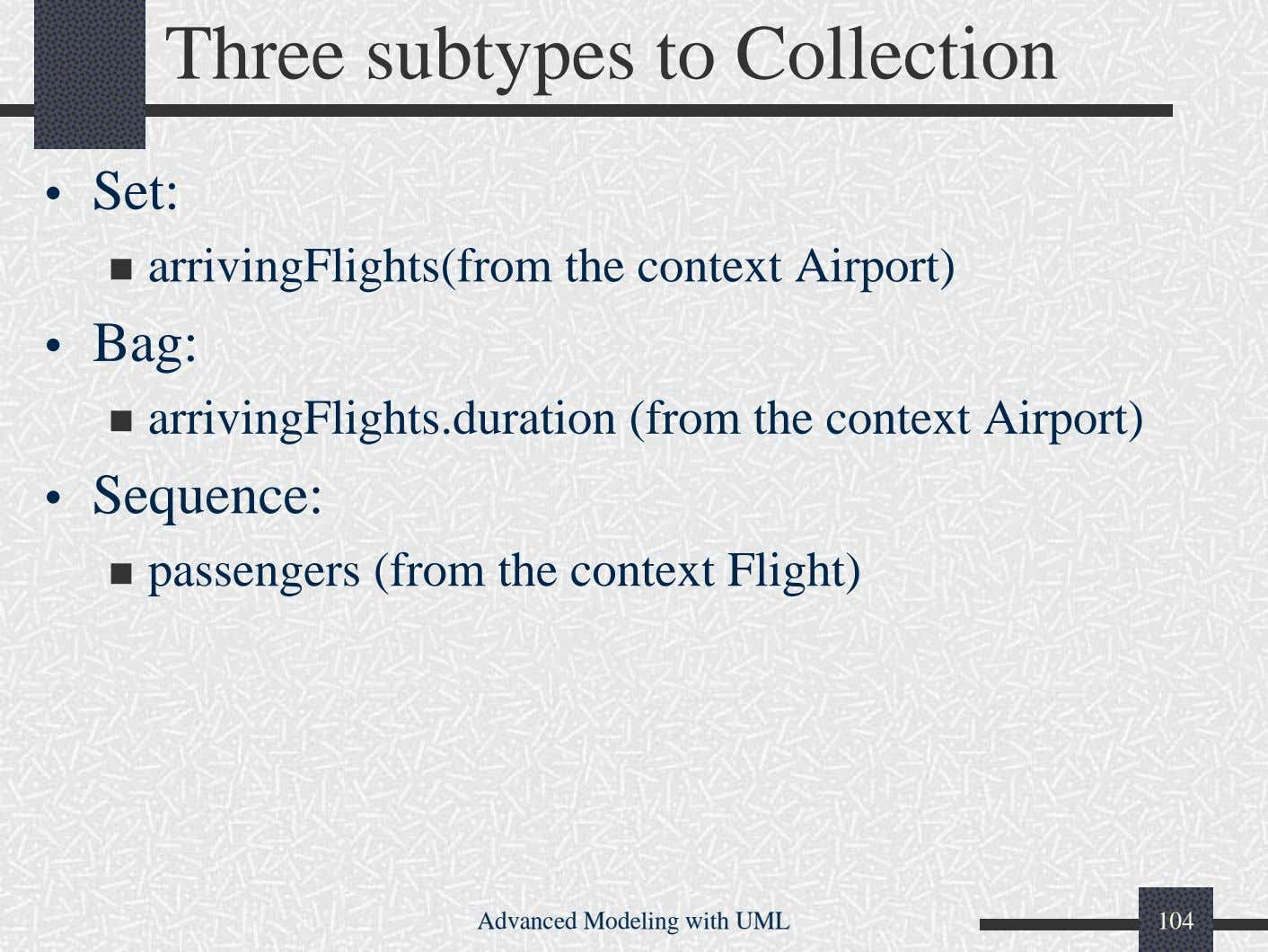 Three subtypes to Collection • Set: arrivingFlights(from the context Airport) • Bag: arrivingFlights.duration