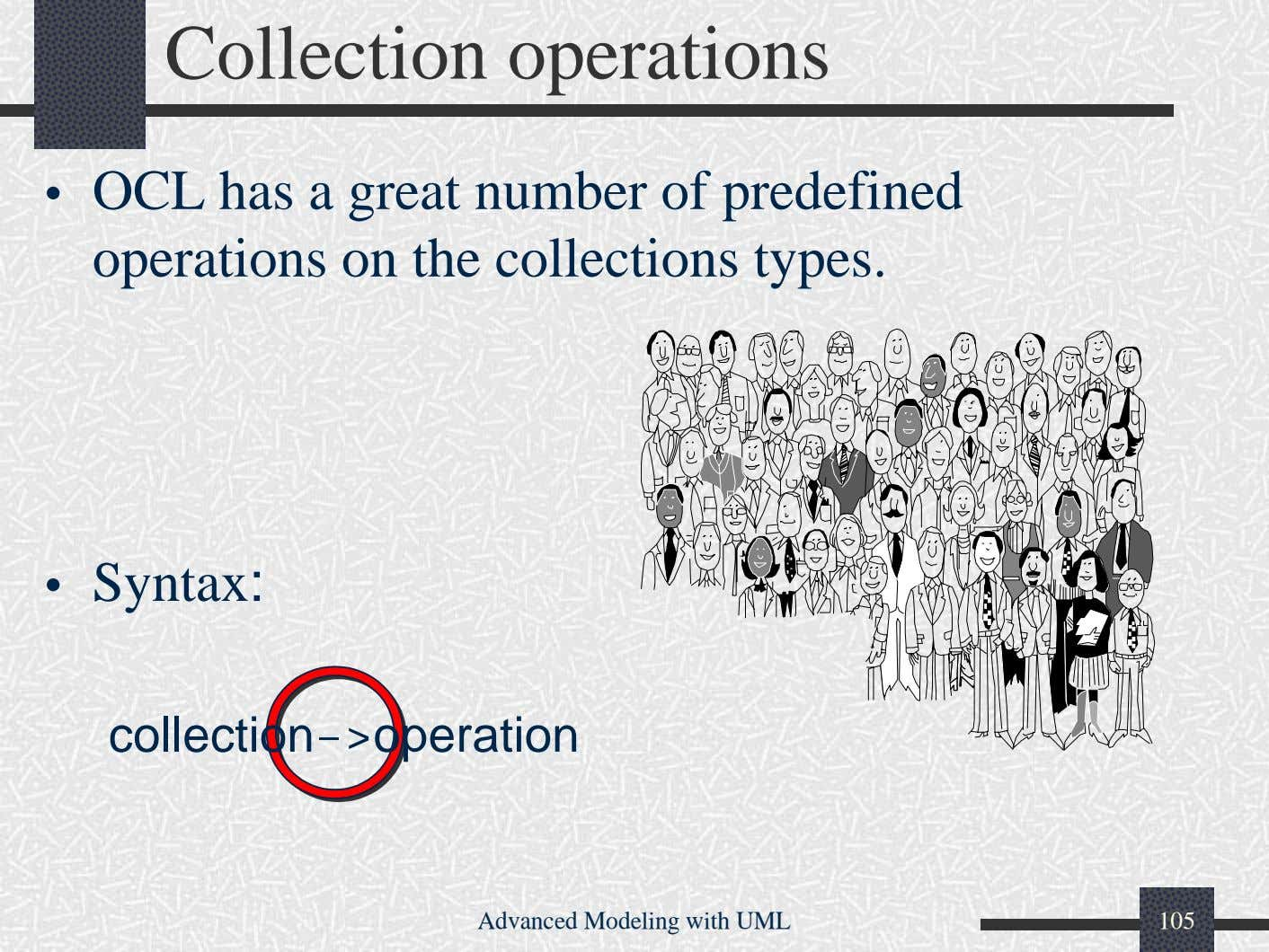 Collection operations • OCL has a great number of predefined operations on the collections types.