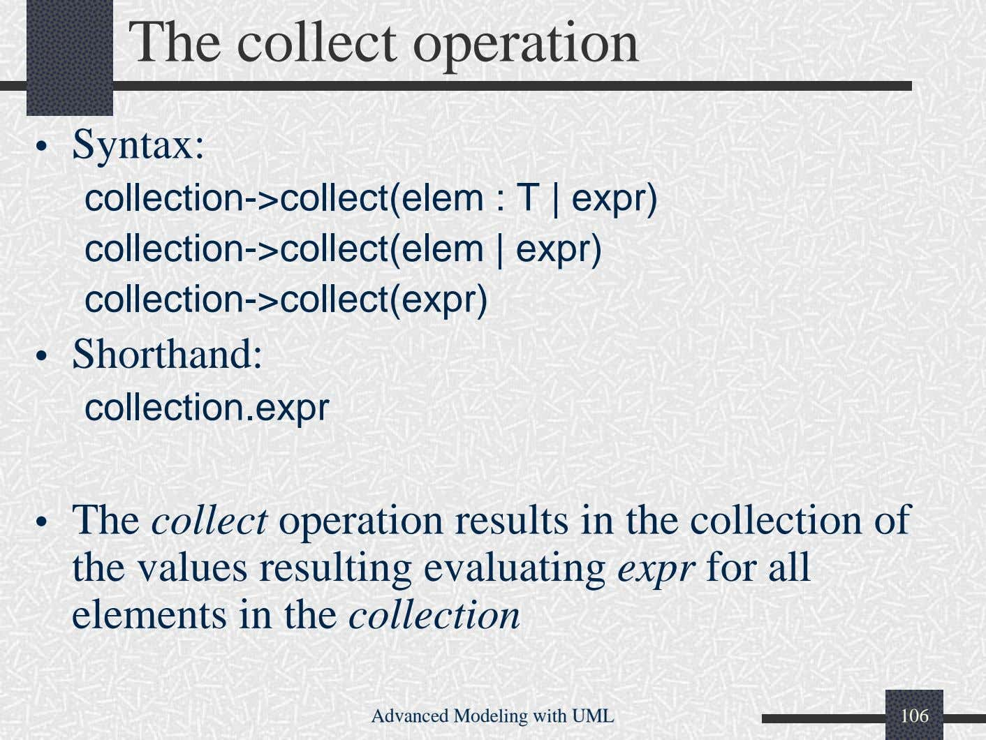 The collect operation • Syntax: collection->collect(elem : T | expr) collection->collect(elem | expr)