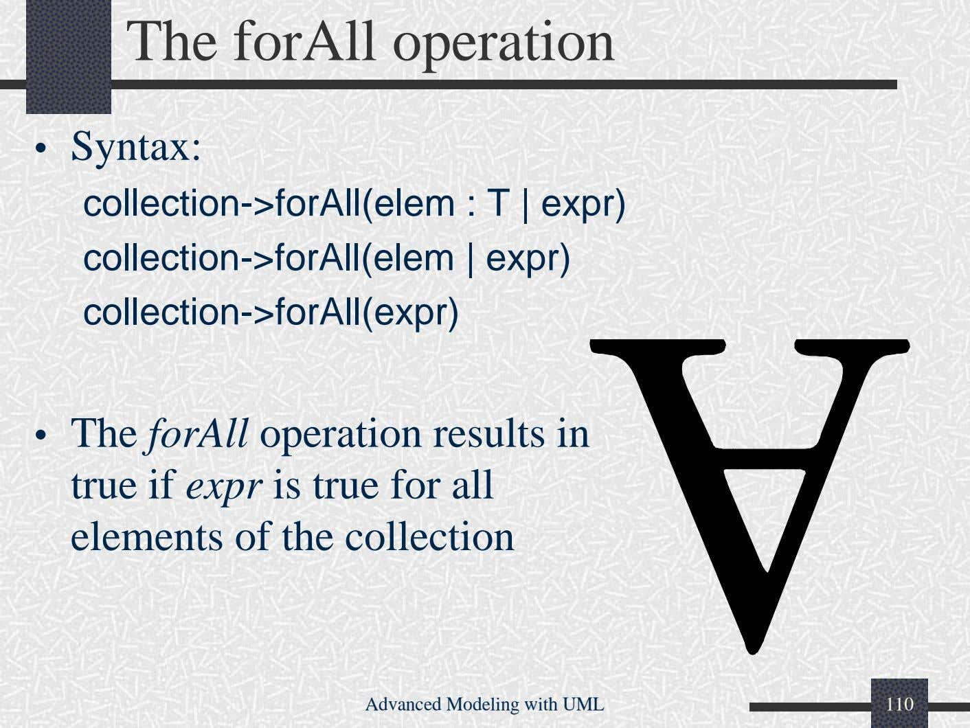 The forAll operation • Syntax: collection->forAll(elem : T | expr) collection->forAll(elem | expr)