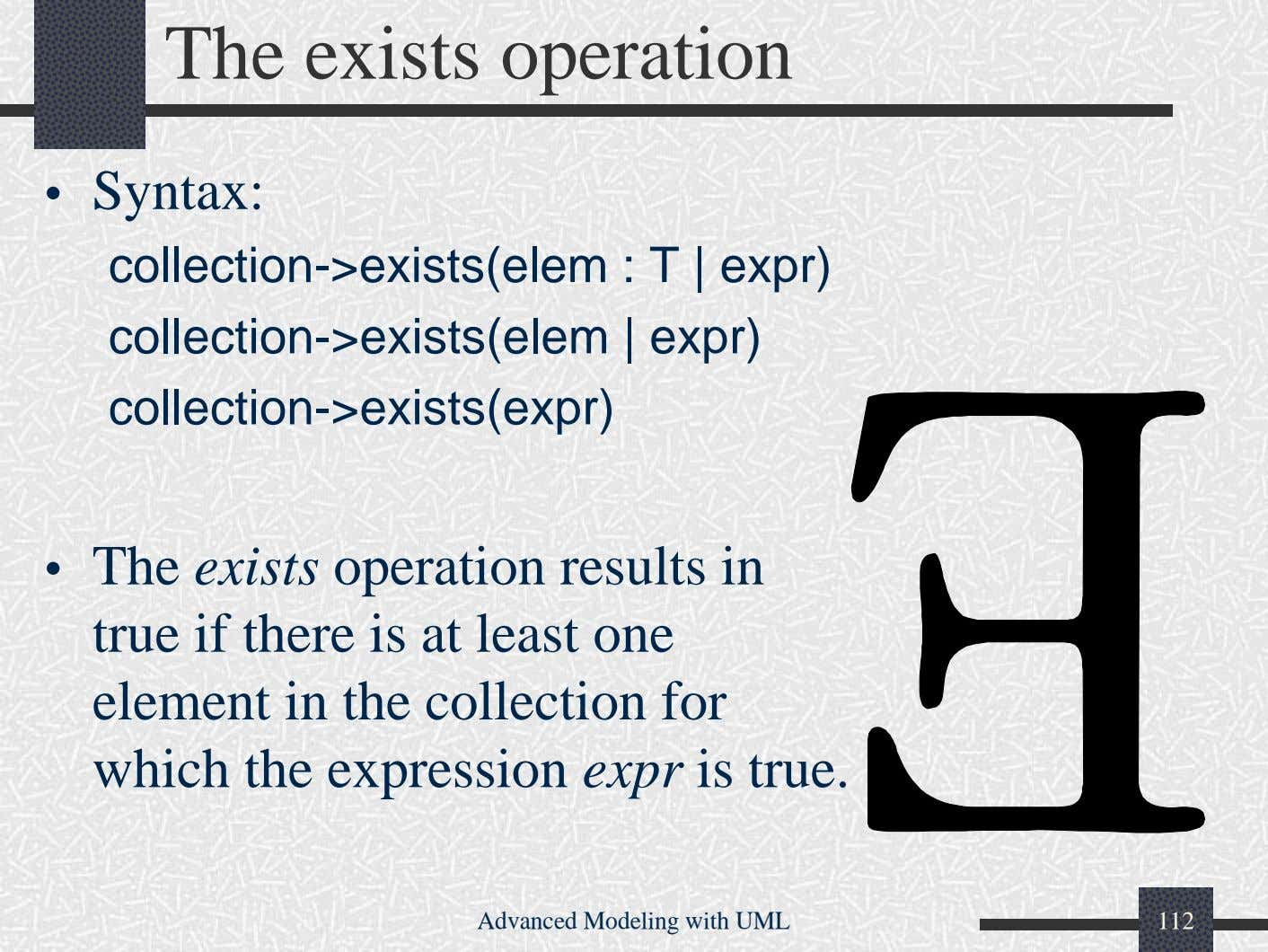 The exists operation • Syntax: collection->exists(elem : T | expr) collection->exists(elem | expr)