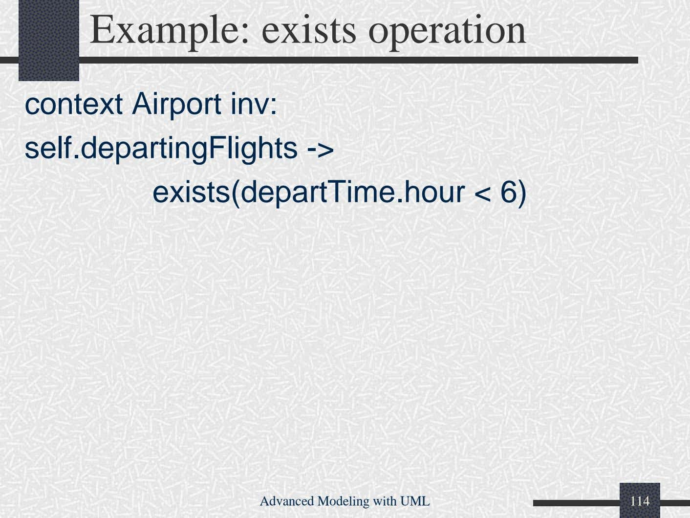 Example: exists operation context Airport inv: self.departingFlights -> exists(departTime.hour < 6) Advanced