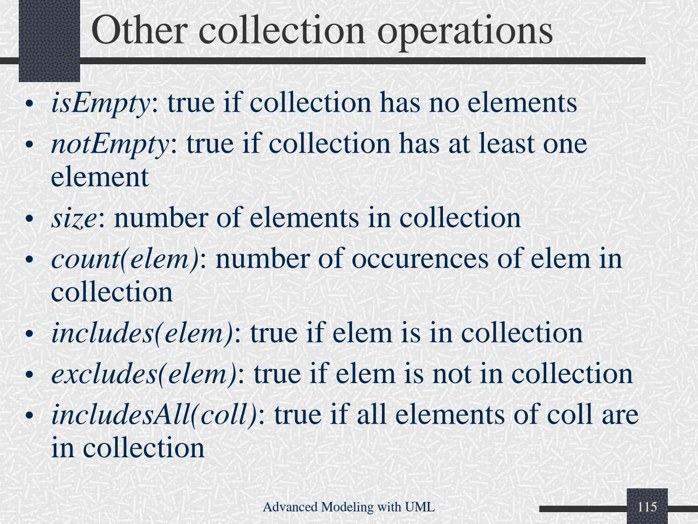 Other collection operations • isEmpty: true if collection has no elements • notEmpty: true if