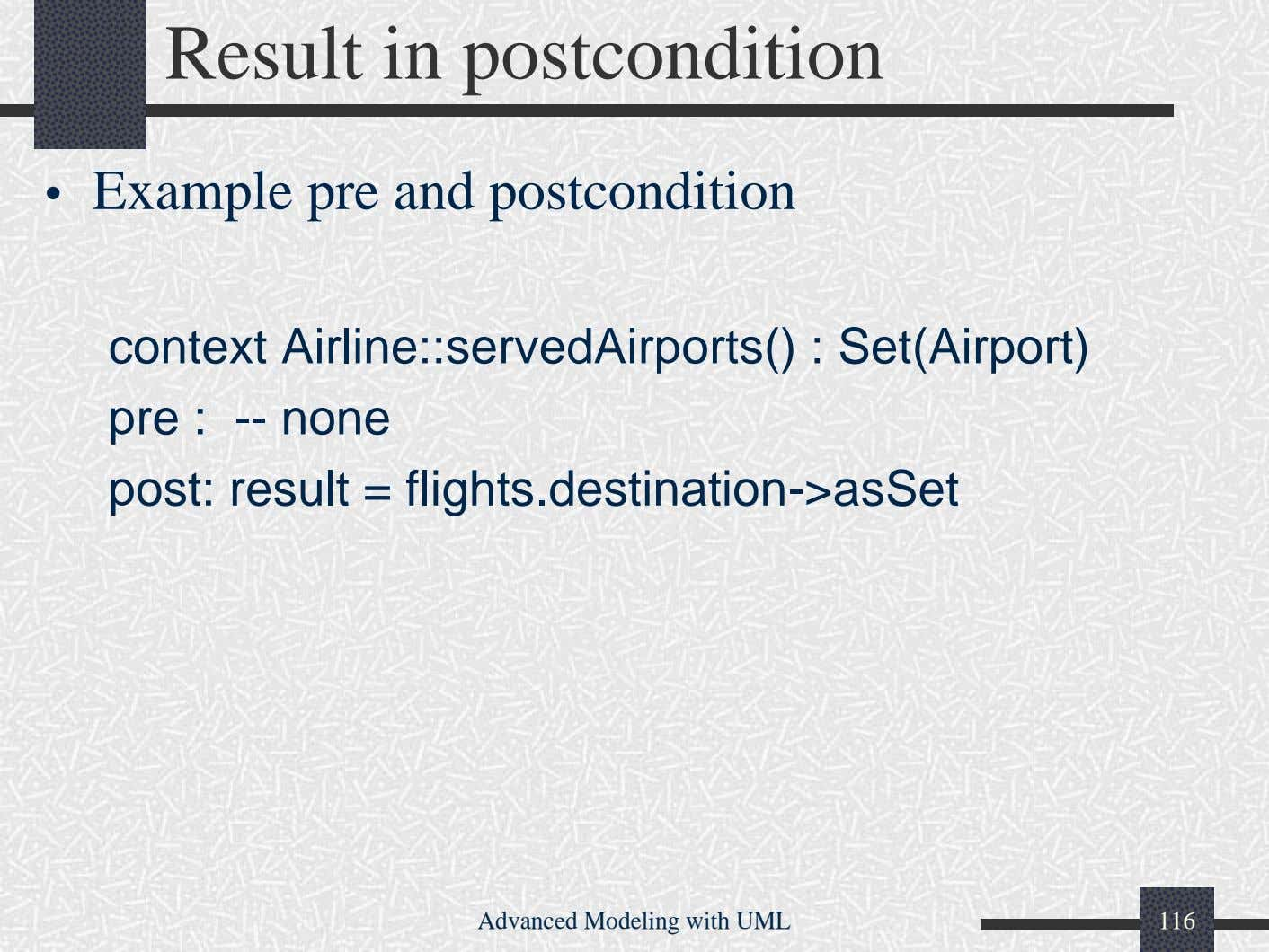 Result in postcondition • Example pre and postcondition context Airline::servedAirports() : Set(Airport) pre : --