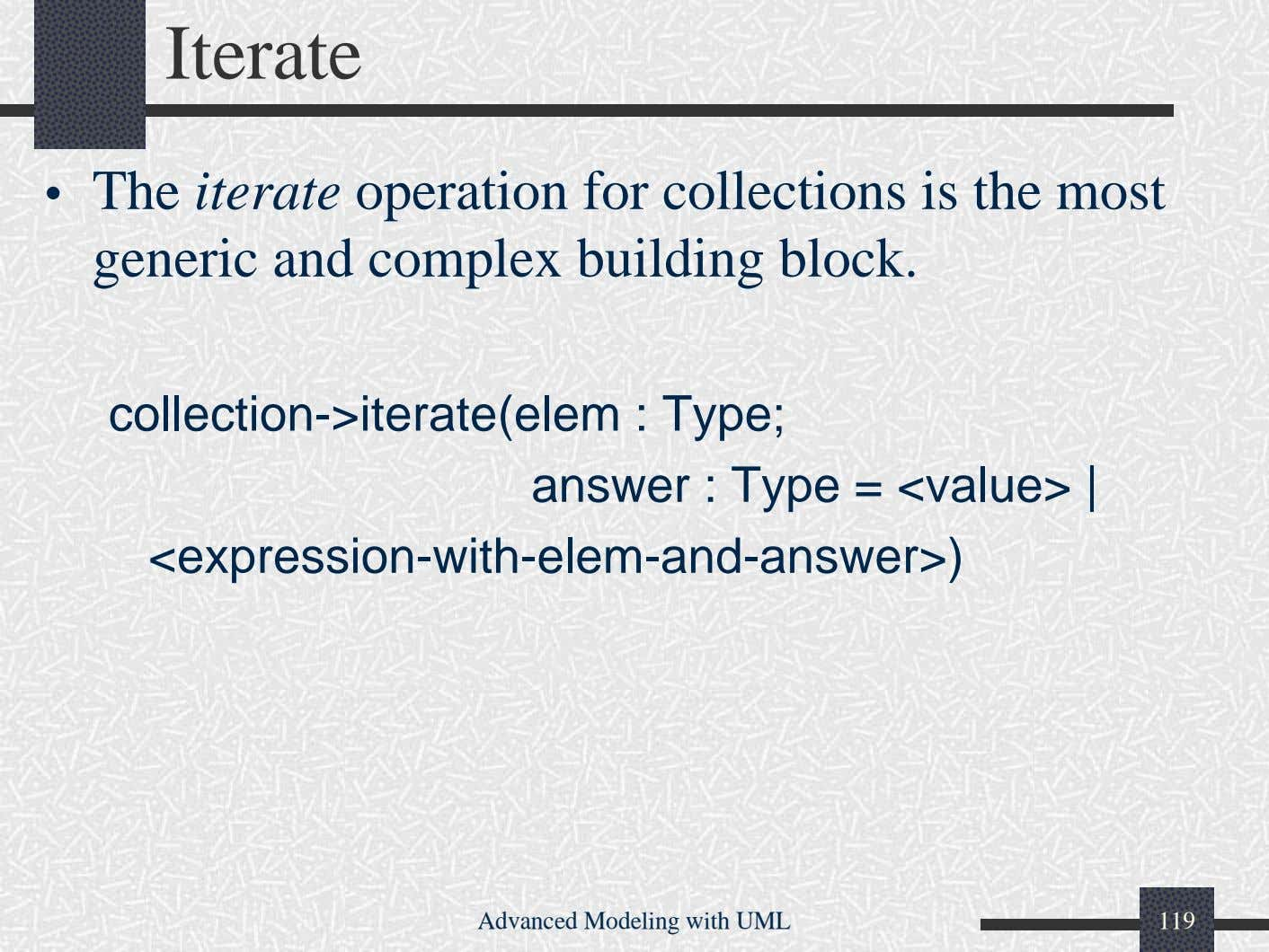 Iterate • The iterate operation for collections is the most generic and complex building block.