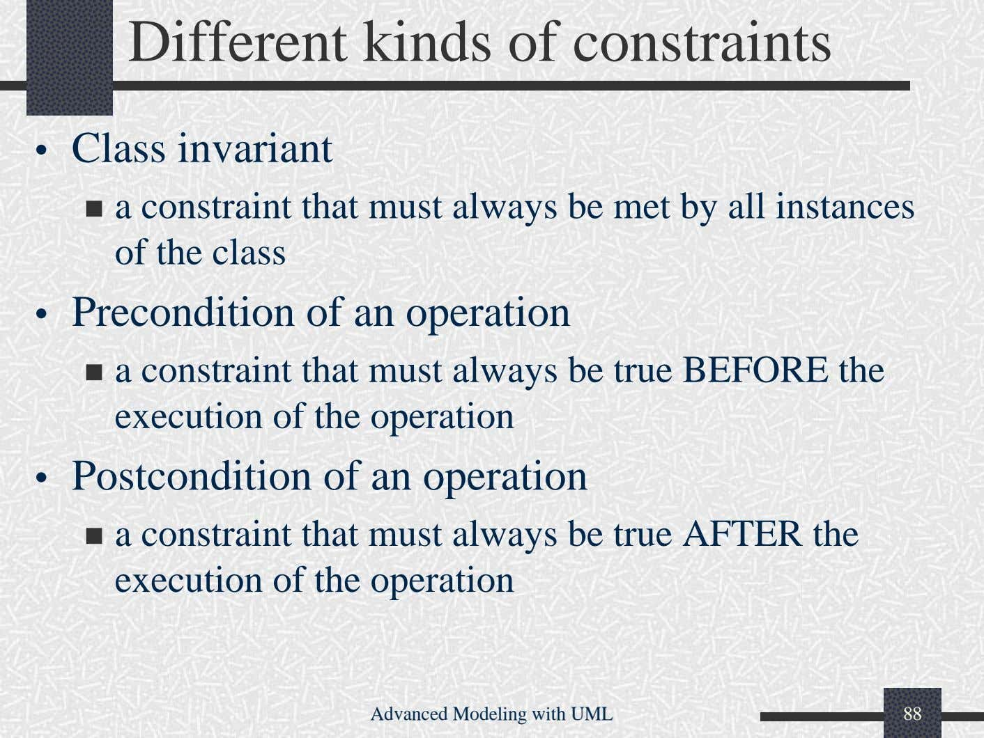Different kinds of constraints • Class invariant a constraint that must always be met by