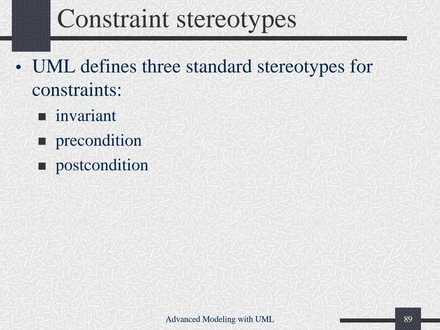 Constraint stereotypes • UML defines three standard stereotypes for constraints: invariant precondition
