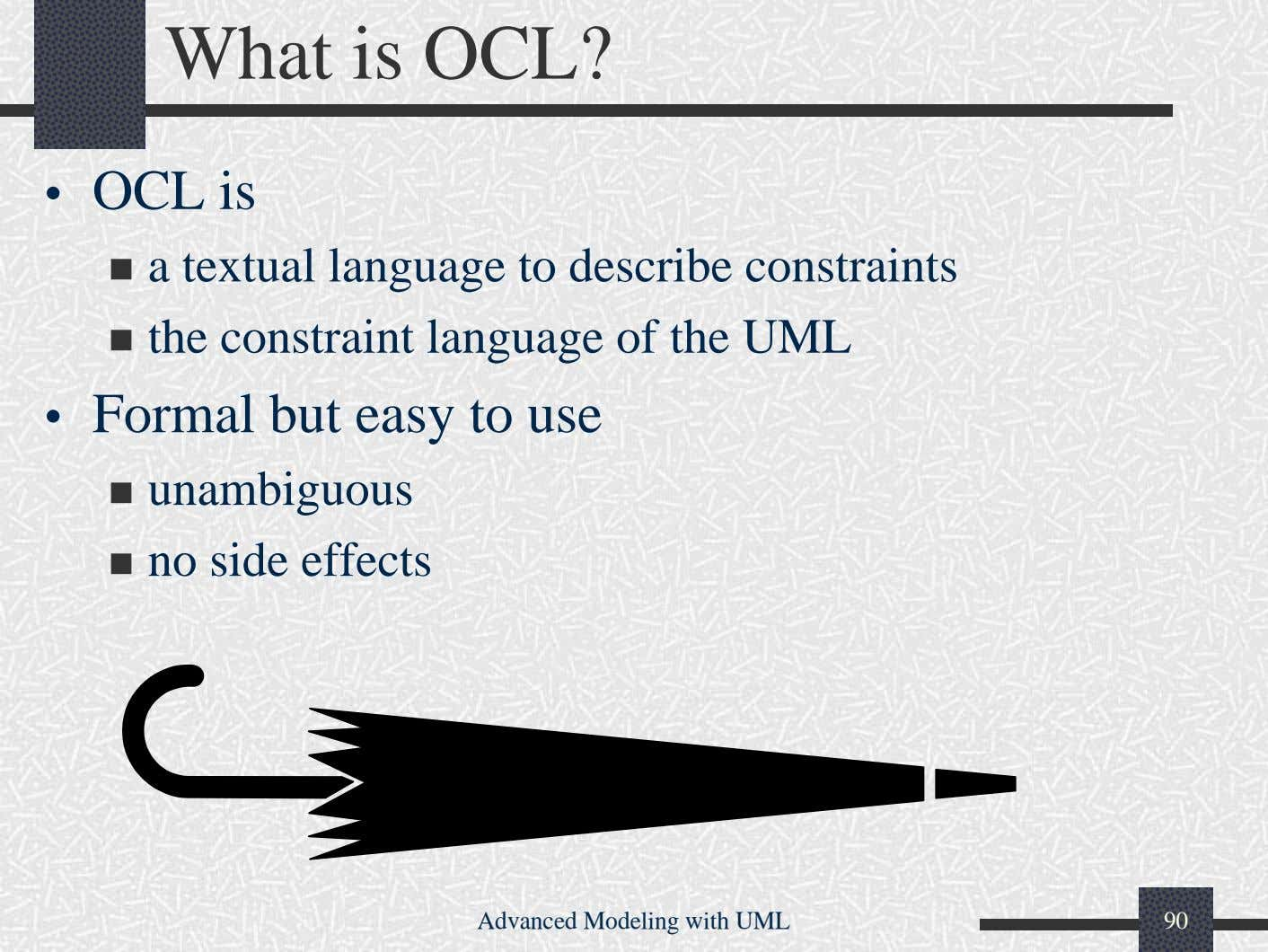 What is OCL? • OCL is a textual language to describe constraints the constraint language