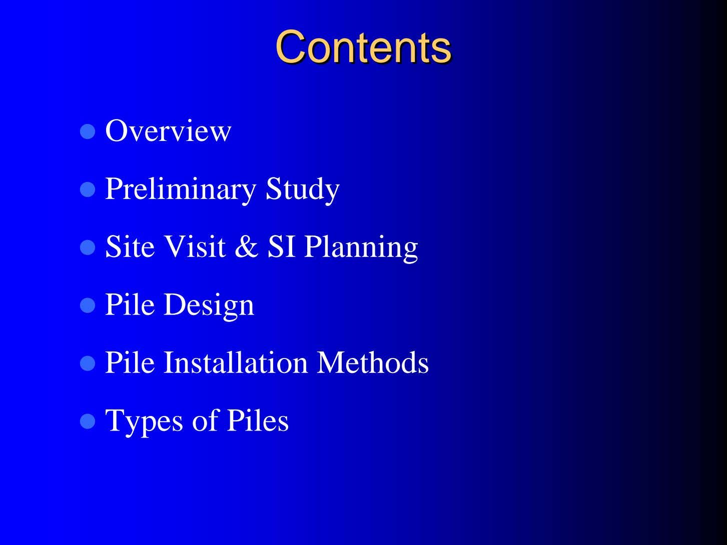 ContentsContents Overview Preliminary Study Site Visit & SI Planning Pile Design Pile Installation Methods