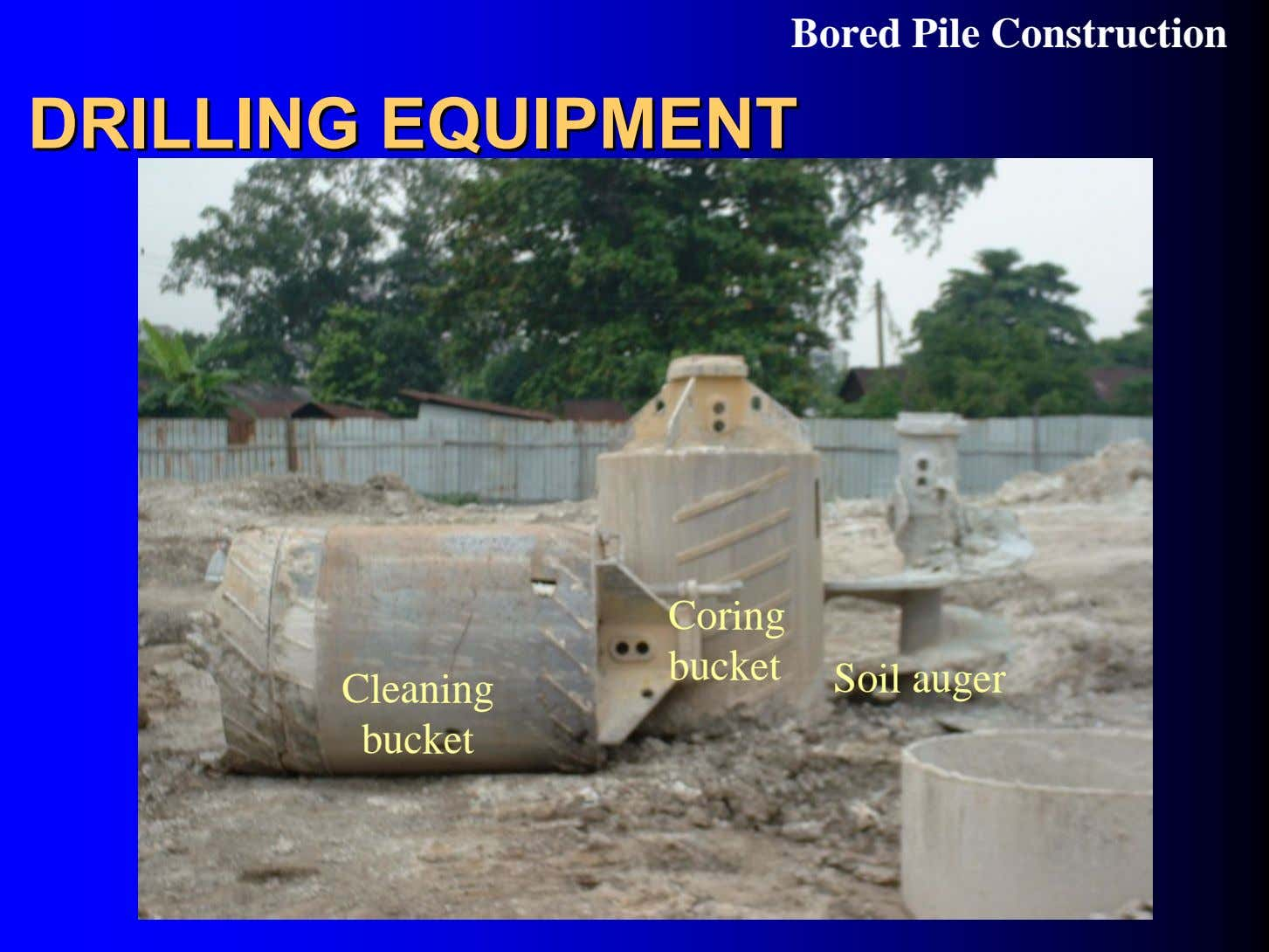 Bored Pile Construction DRILLINGDRILLING EQUIPMENTEQUIPMENT Coring bucket Soil auger Cleaning bucket