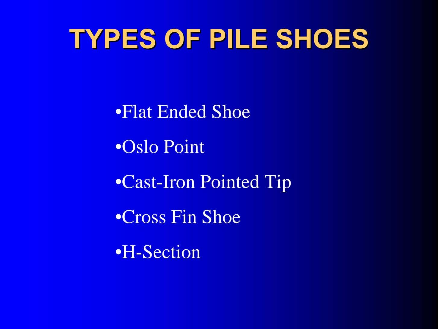 TYPESTYPES OFOF PILEPILE SHOESSHOES •Flat Ended Shoe •Oslo Point •Cast-Iron Pointed Tip •Cross Fin Shoe