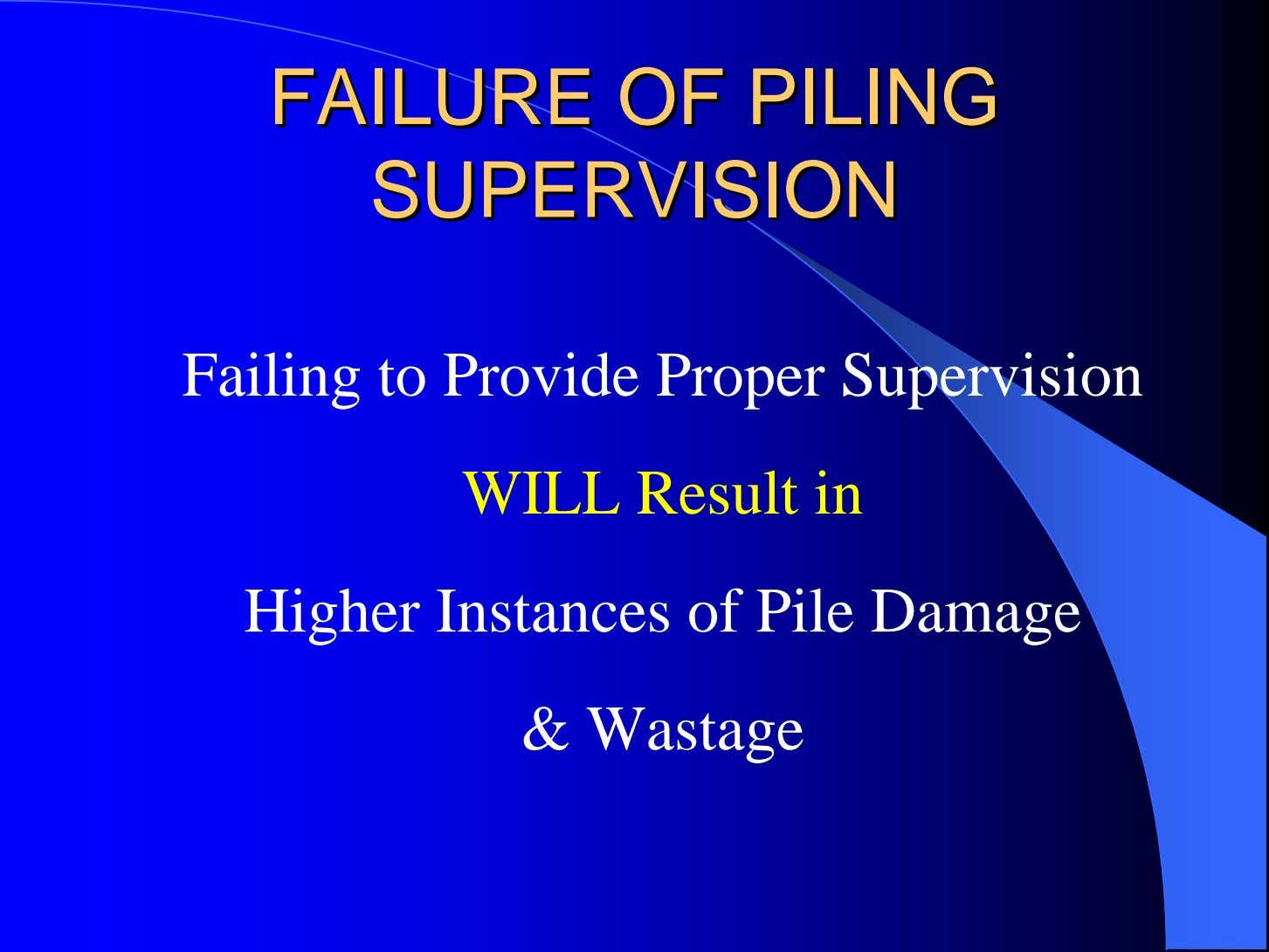 FAILUREFAILURE OFOF PILINGPILING SUPERVISIONSUPERVISION Failing to Provide Proper Supervision WILL Result in Higher