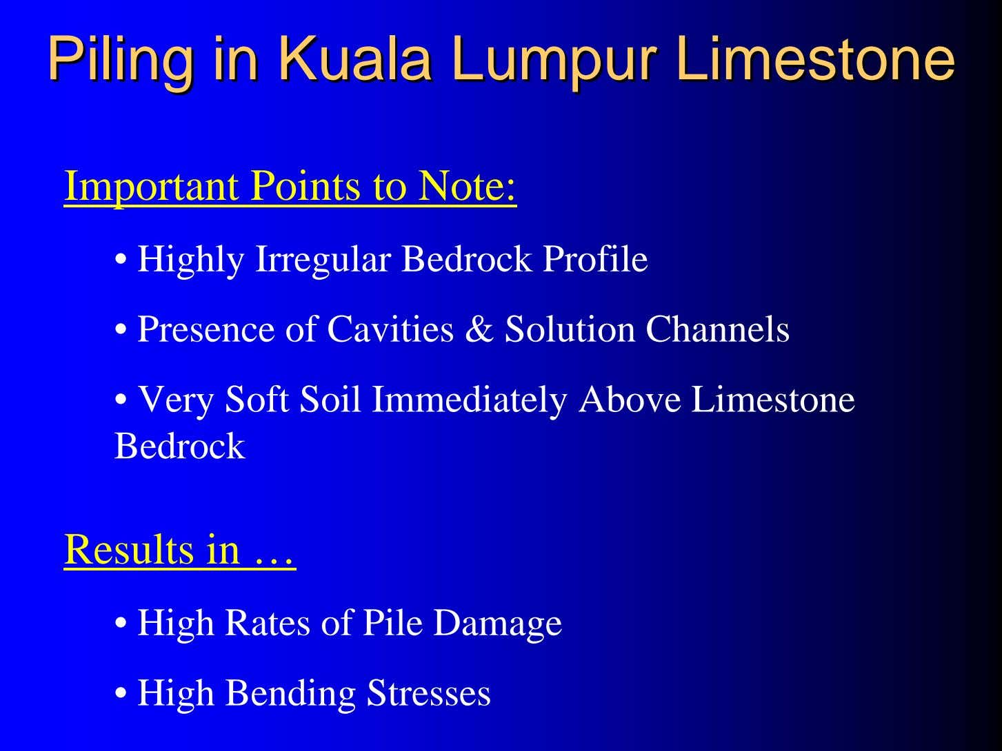 PilingPiling inin KualaKuala LumpurLumpur LimestoneLimestone Important Points to Note: • Highly Irregular Bedrock
