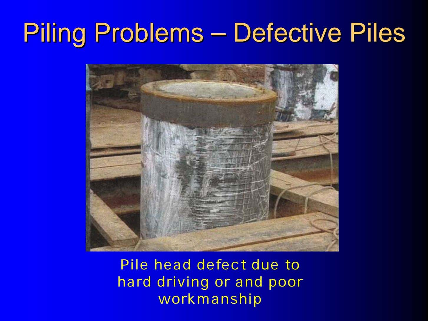 PilingPiling ProblemsProblems –– DefectiveDefective PilesPiles Pile head defect due to hard driving or and poor