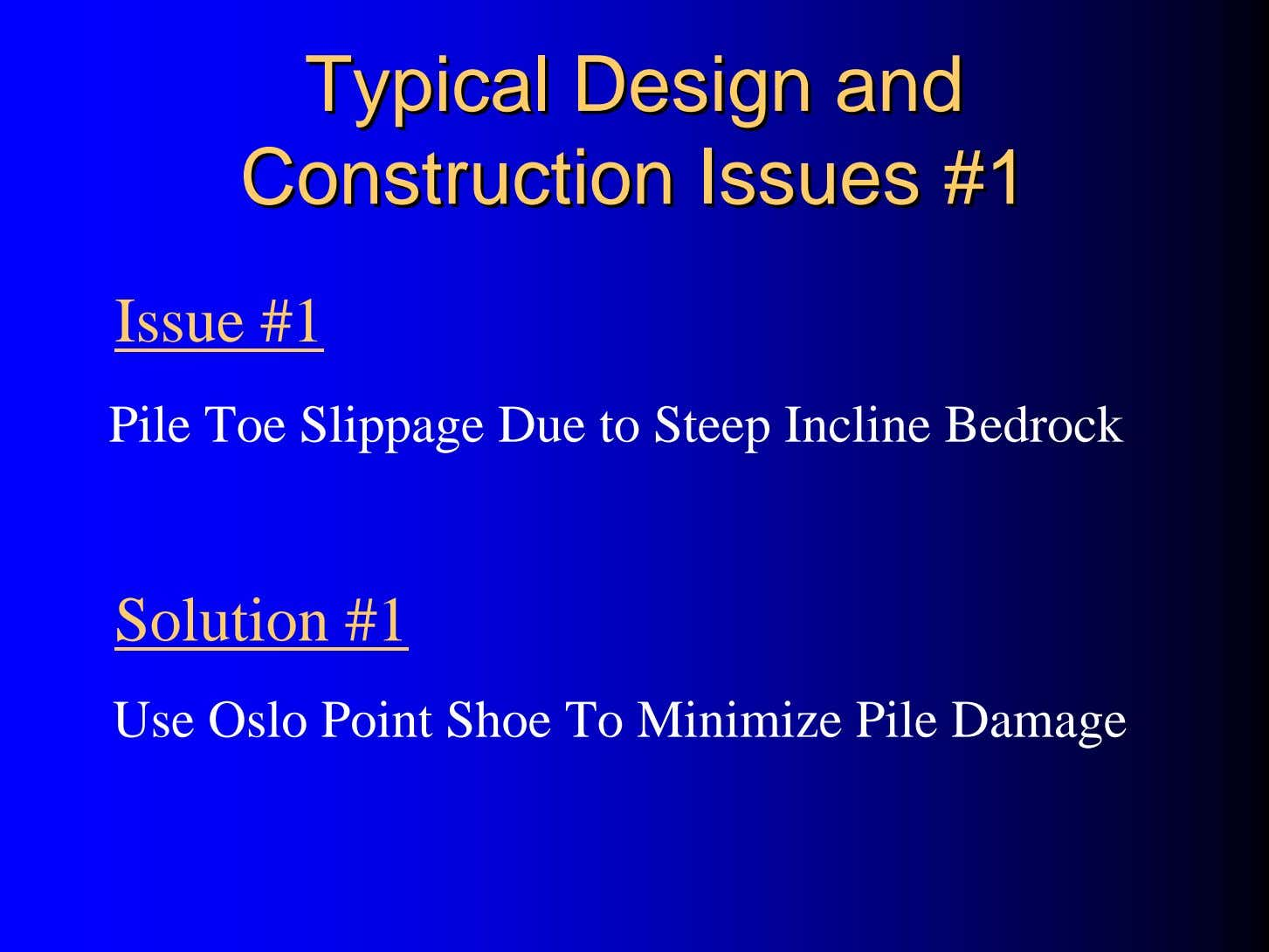 TypicalTypical DesignDesign andand ConstructionConstruction IssuesIssues #1#1 Issue #1 Pile Toe Slippage Due to Steep