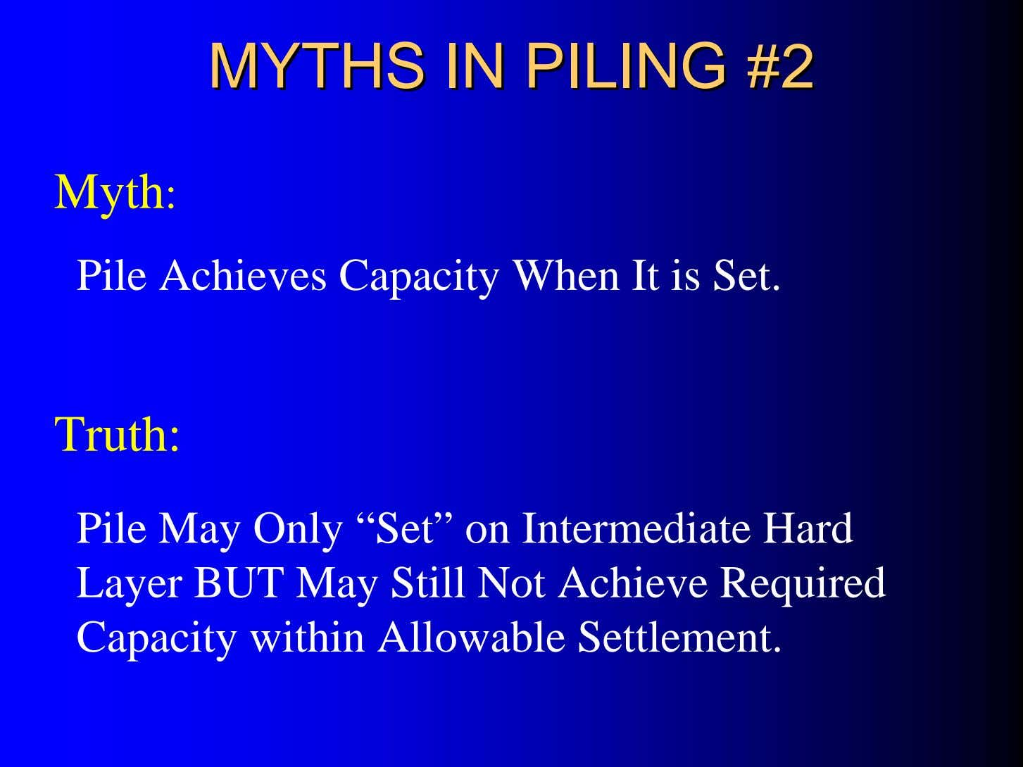 MYTHSMYTHS ININ PILINGPILING #2#2 Myth: Pile Achieves Capacity When It is Set. Truth: Pile May