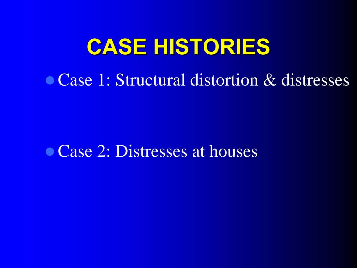 CASECASE HISTORIESHISTORIES Case 1: Structural distortion & distresses Case 2: Distresses at houses