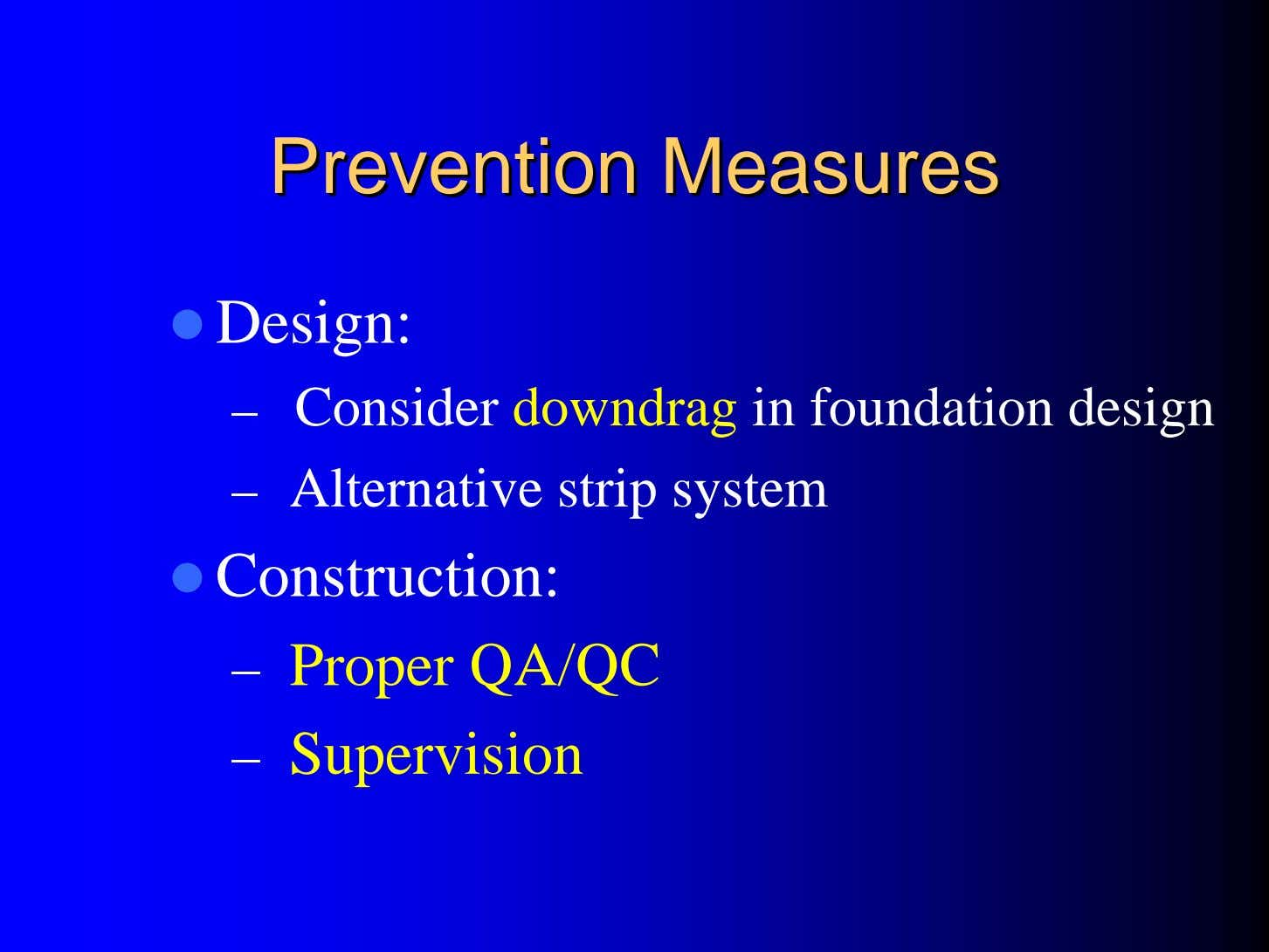 PreventionPrevention MeasuresMeasures Design: – Consider downdrag in foundation design – Alternative strip system