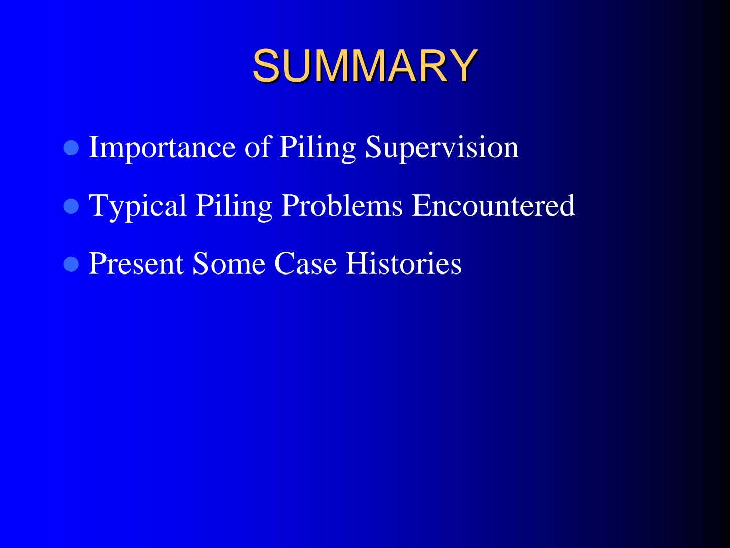SUMMARYSUMMARY Importance of Piling Supervision Typical Piling Problems Encountered Present Some Case Histories