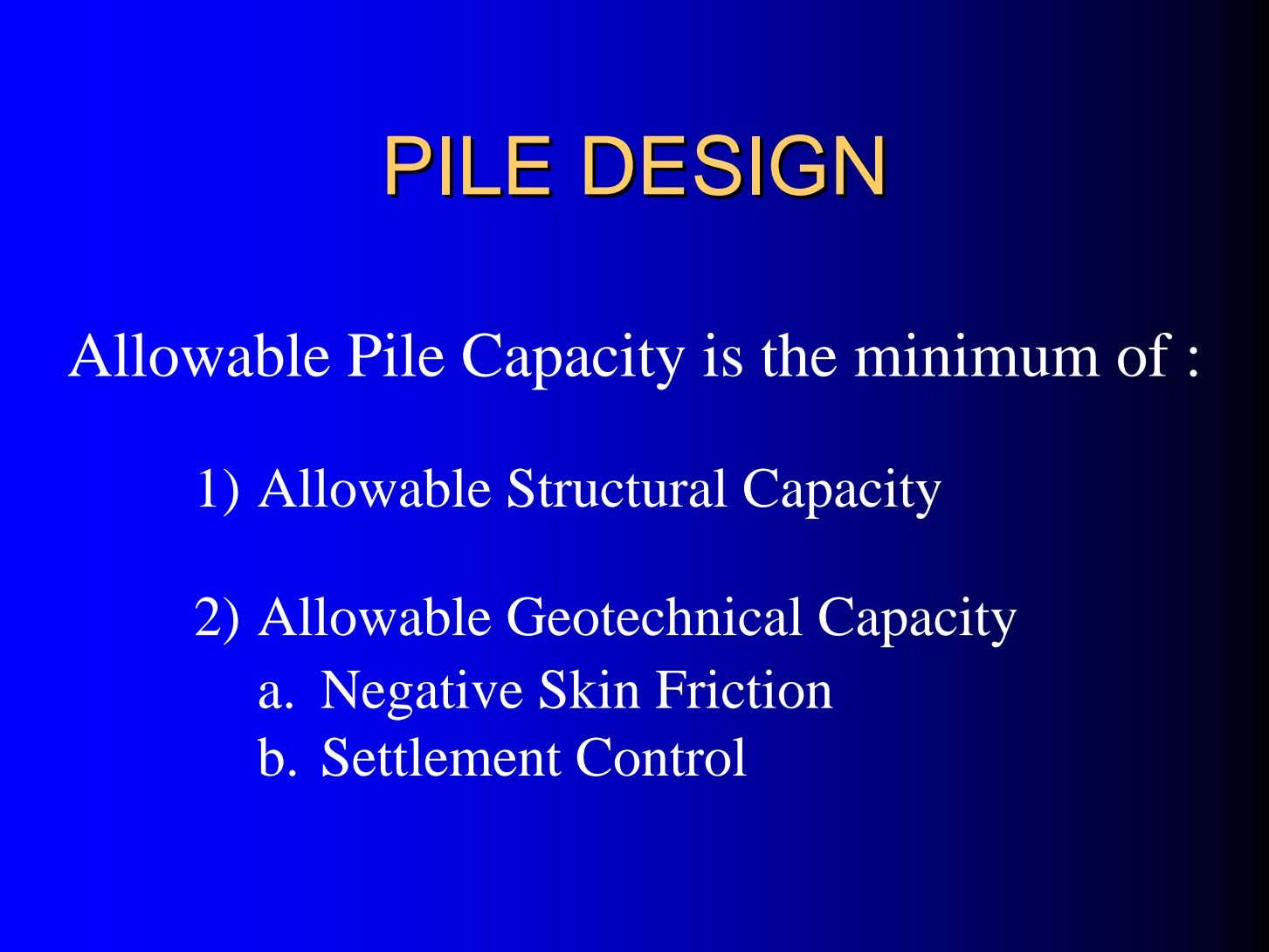 PILEPILE DESIGNDESIGN Allowable Pile Capacity is the minimum of : 1) Allowable Structural Capacity 2)