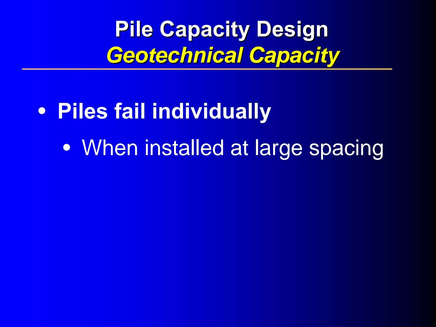 PilePile CapacityCapacity DesignDesign GeotechnicalGeotechnical CapacityCapacity • Piles fail individually • When