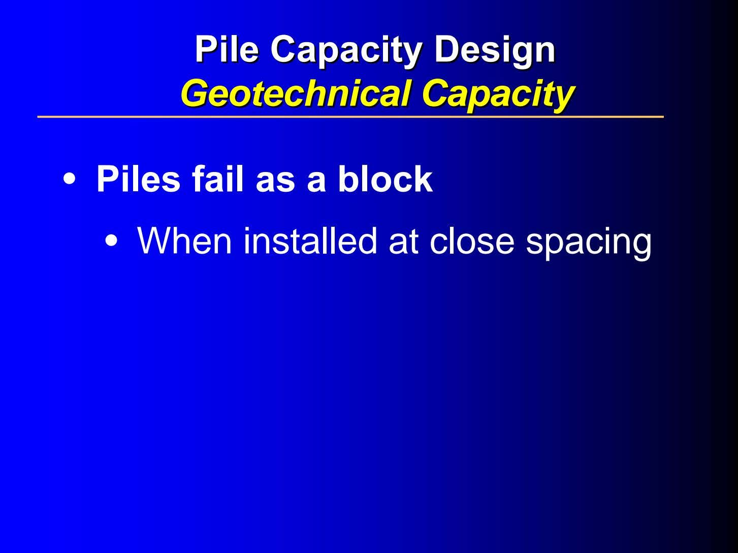 PilePile CapacityCapacity DesignDesign GeotechnicalGeotechnical CapacityCapacity • Piles fail as a block • When